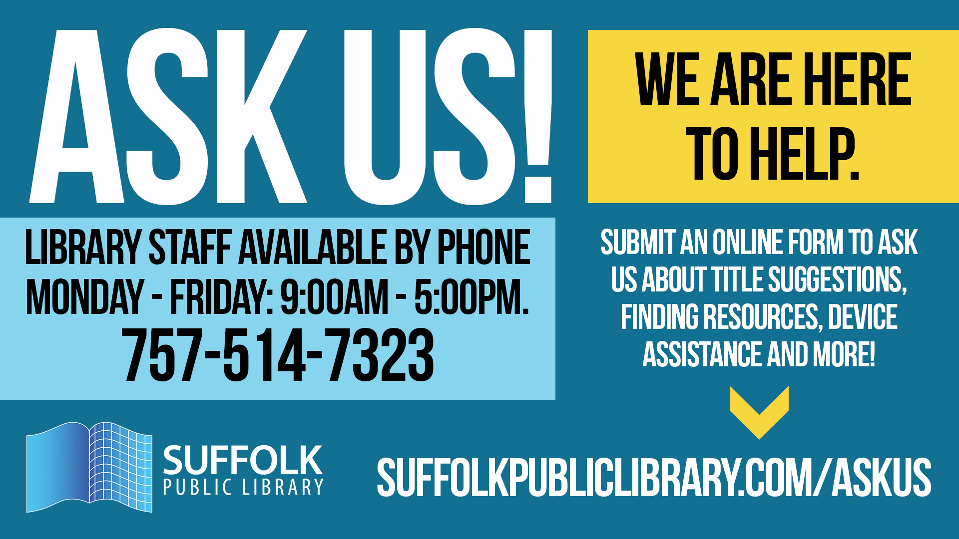 Ask Us We are Here to Help Library staff available by phone Monday - Friday: 9:00AM - 5:00PM.  757-5